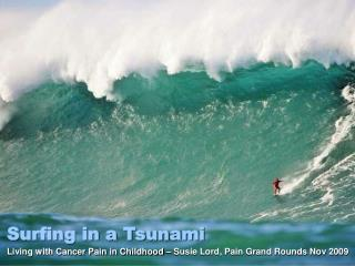 Surfing in a Tsunami Living with Cancer Pain in Childhood – Susie Lord, Pain Grand Rounds Nov 2009