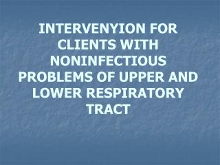 INTERVENYION FOR CLIENTS WITH NONINFECTIOUS PROBLEMS OF UPPER AND LOWER RESPIRATORY TRACT