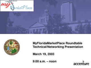 MyFloridaMarketPlace Roundtable Technical/Networking Presentation March 19, 2003 9:00 a.m. – noon