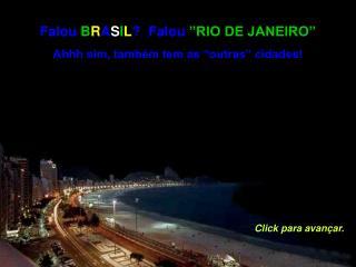 Falou  B R A S I L ?  Falou  �RIO DE JANEIRO� Ahhh sim, tamb�m tem as �outras� cidades!