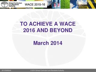 TO ACHIEVE A WACE 2016 AND BEYOND March 2014