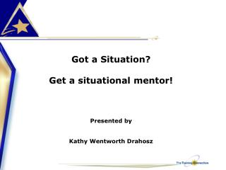 Got a Situation? Get a situational mentor! Presented by  Kathy Wentworth Drahosz