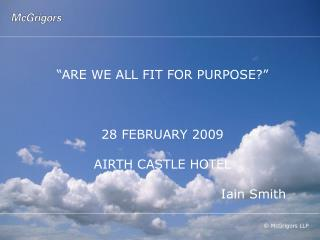 """ARE WE ALL FIT FOR PURPOSE?""  28 FEBRUARY 2009 AIRTH CASTLE HOTEL 					     Iain Smith"