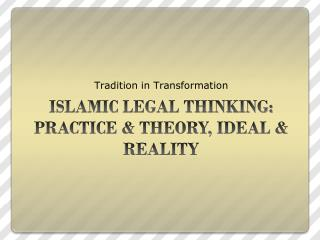 ISLAMIC LEGAL THINKING: PRACTICE &  THEORY, IDEAL & REALITY