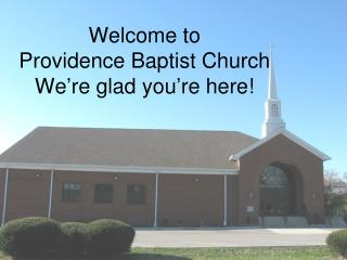 Welcome to  Providence Baptist Church We're glad you're here!