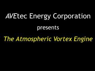 AVE tec Energy Corporation presents The Atmospheric Vortex Engine