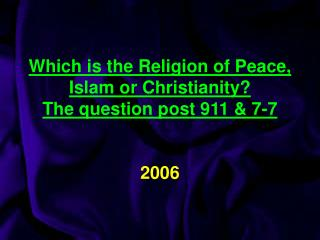Which is the Religion of Peace, Islam or Christianity? The question post 911 & 7-7  2006