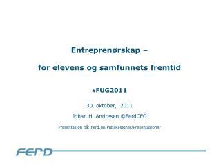 Entreprenørskap –  for elevens og samfunnets fremtid # FUG2011 30. oktober,  2011