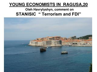 """YOUNG ECONOMISTS IN  RAGUSA,20 Oleh Havrylyshyn, comment on  STANISIC  """" Terrorism and FDI"""""""