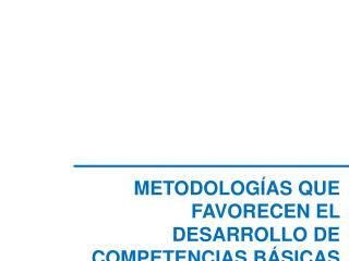 METODOLOGÍAS QUE FAVORECEN EL DESARROLLO DE COMPETENCIAS BÁSICAS
