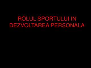 ROLUL SPORTULUI IN DEZVOLTAREA PERSONALA