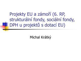 Projekty EU a zámoří (6. RP, strukturální fondy, sociální fondy, DPH u projektů sdotací EU)