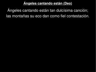 Ángeles cantando están (Deo) Ángeles cantando están tan dulcísima canción;