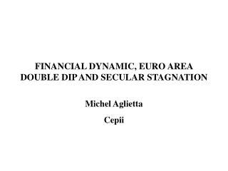 financial dynamic, euro area double dip and secular stagnation