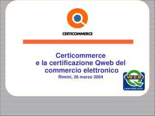 Certicommerce  e la certificazione Qweb del  commercio elettronico Rimini, 26 marzo 2004
