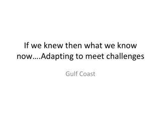 If we knew then what we know now….Adapting to meet challenges