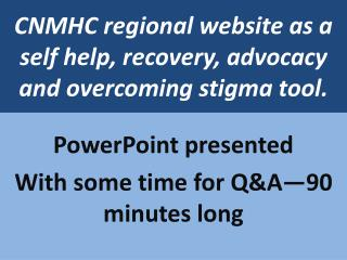 CNMHC regional website as a self help, recovery, advocacy and overcoming stigma tool.