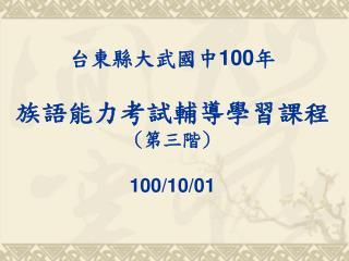 台東縣大武國中 100 年 族語能力考試輔導學習課程 ( 第三階 ) 100/10/01
