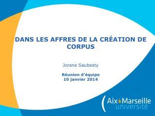 Dans  les  affres  de la  création  de corpus J orane Saubesty Réunion d'équipe 10 janvier  2014