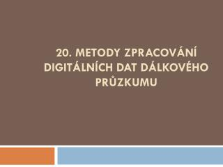 20. Metody zpracování digitálních dat dálkového průzkumu