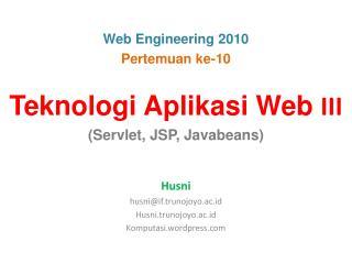 Teknologi Aplikasi Web  III (Servlet, JSP, Javabeans) Husni husni@if.trunojoyo.ac.id