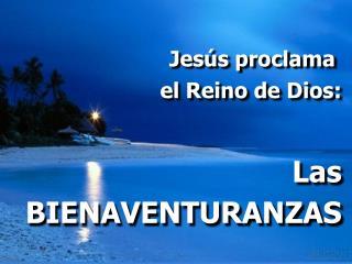 Jesús proclama  el Reino de Dios: Las BIENAVENTURANZAS