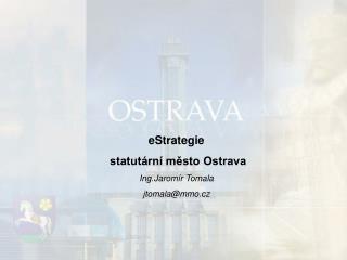 eStrategie  statutární město Ostrava Ing.Jaromír Tomala  jtomala @mmo.cz
