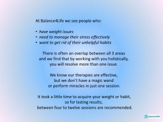 At Balance4Life we see people who: have weight issues need to manage their stress effectively