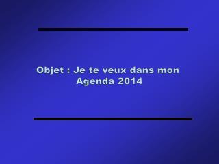 Objet : Je te veux dans mon  Agenda 2014