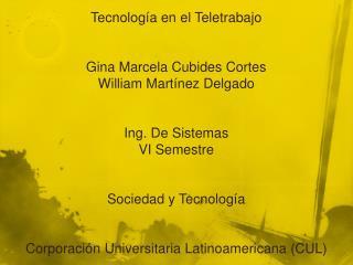 Tecnología en  el Teletrabajo Gina Marcela Cubides Cortes William Martínez Delgado