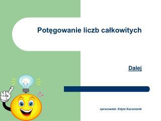 Potęgowanie liczb całkowitych Dalej opracowała: Edyta Kaczmarek