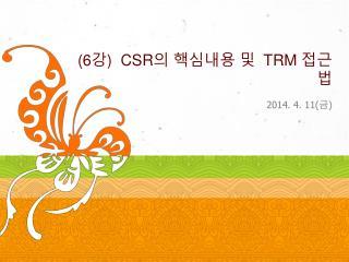 (6강)   CSR 의 핵심내용 및   TRM  접근법
