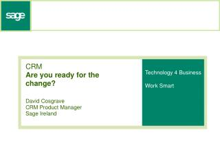 CRM Are you ready for the change? David Cosgrave CRM Product Manager Sage Ireland