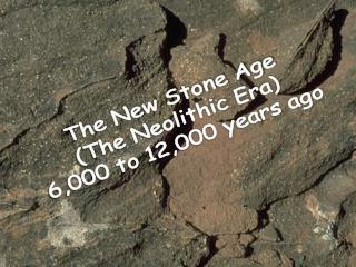 The New Stone Age (The Neolithic Era) 6,000 to 12,000 years ago