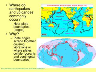 Where do earthquakes and volcanoes commonly occur? Near plate boundaries (edges) Why?