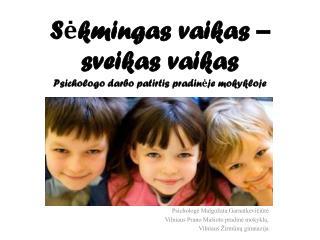 S ėkmingas  vaikas – sveikas vaikas Psichologo darbo patirtis pradinėje mokykloje
