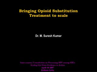 Bringing Opioid Substitution Treatment to scale Dr. M. Suresh Kumar