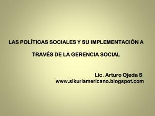 LAS POLÍTICAS SOCIALES Y SU IMPLEMENTACIÓN A TRAVÉS DE LA GERENCIA SOCIAL Lic. Arturo Ojeda S .