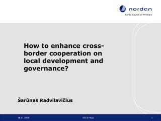How to enhance cross-border cooperation on local development and governance? Šarūnas Radvilavičius