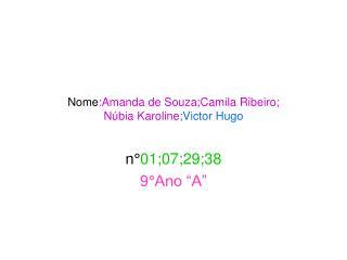 Nome :Amanda de Souza;Camila Ribeiro; Núbia Karoline ;Victor Hugo