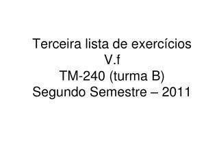 Terceira lista de exercícios V.f TM-240 (turma B) Segundo Semestre – 2011