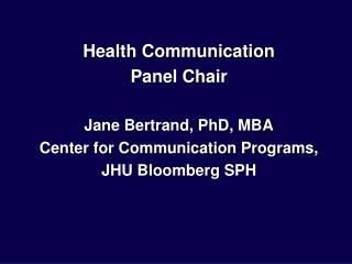 Health Communication  Panel Chair  Jane Bertrand, PhD, MBA Center for Communication Programs, JHU Bloomberg SPH