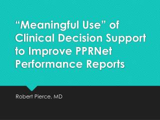 """Meaningful Use""  of  Clinical Decision Support  to Improve PPRNet Performance  Reports"