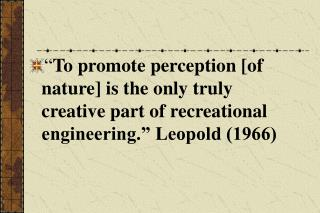 To promote perception [of nature] is the only truly creative part of recreational engineering.  Leopold 1966