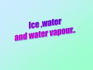 Ice ,water and water vapour..