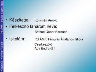 Készítette:  Kotymán Arnold Felkészítő tanárom neve:  Báthori Gábor Barnáné