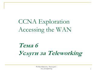 CCNA Exploration Accessing the WAN Тема  6 Услуги за  Teleworking
