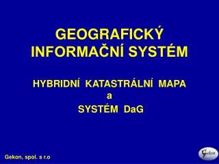 GEOGRAFICKÝ INFORMAČNÍ SYSTÉM  HYBRIDNÍ  KATASTRÁLNÍ  MAPA a  SYSTÉM  DaG