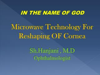 IN THE NAME OF GOD Microwave Technology For Reshaping OF Cornea Sh.Hanjani  , M.D Ophthalmologist