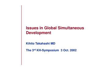 Issues in Global Simultaneous Development Kihito Takahashi MD The 3 rd  KH-Symposium  3 Oct. 2002